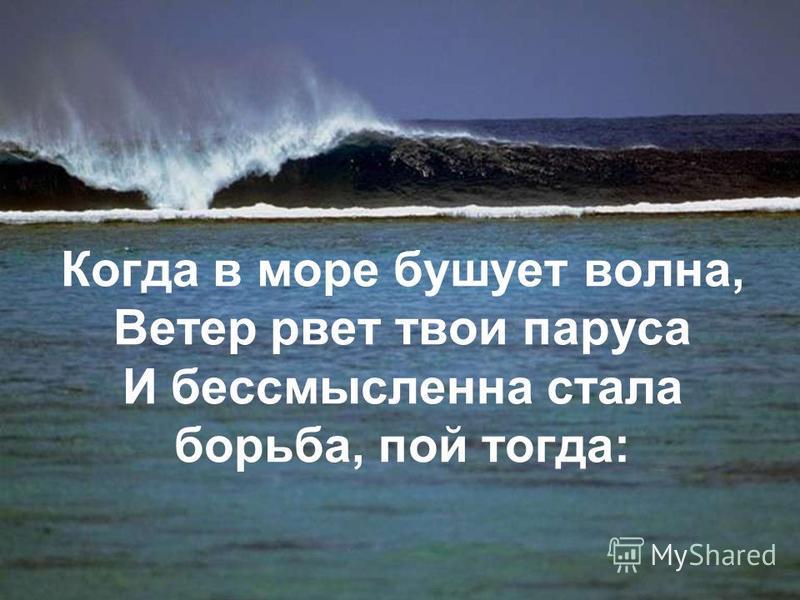 Когда в море бушует волна, Ветер рвет твои паруса И бессмысленна стала борьба, пой тогда: