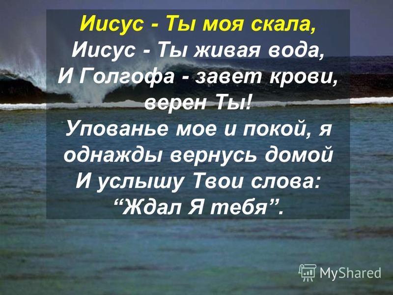 Иисус - Ты моя скала, Иисус - Ты живая вода, И Голгофа - завет крови, верен Ты! Упованье мое и покой, я однажды вернусь домой И услышу Твои слова: Ждал Я тебя.
