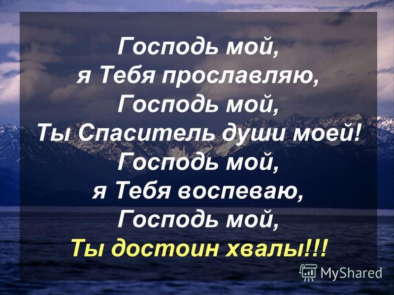 Господь мой, я Тебя прославляю, Господь мой, Ты Спаситель души моей! Господь мой, я Тебя воспеваю, Господь мой, Ты достоин хвалы!!!