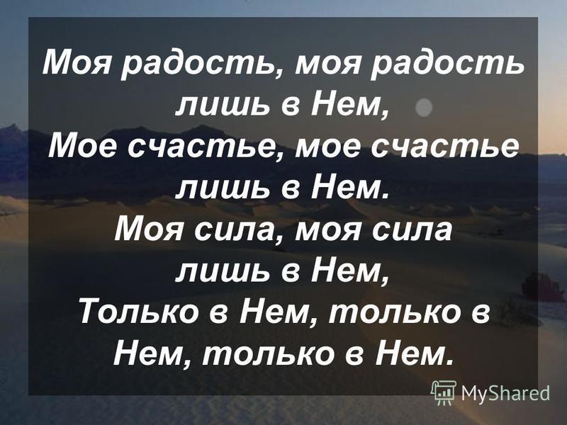 Моя радость, моя радость лишь в Нем, Мое счастье, мое счастье лишь в Нем. Моя сила, моя сила лишь в Нем, Только в Нем, только в Нем, только в Нем.