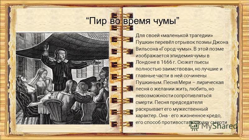 Пир во время чумы Для своей «маленькой трагедии» Пушкин перевёл отрывок поэмы Джона Вильсона «Город чумы». В этой поэме изображается эпидемия чумы в Лондоне в 1666 г. Сюжет пьесы полностью заимствован, но лучшие и главные части в ней сочинены Пушкины