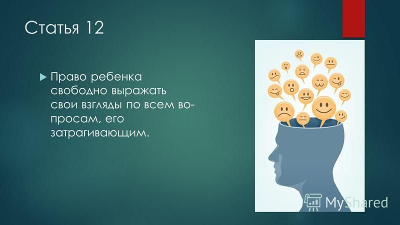 Статья 12 Право ребенка свободно выражать свои взгляды по всем во просам, его затрагивающим.