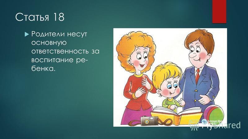 Статья 18 Родители несут основную ответственность за воспитание ре бенка.