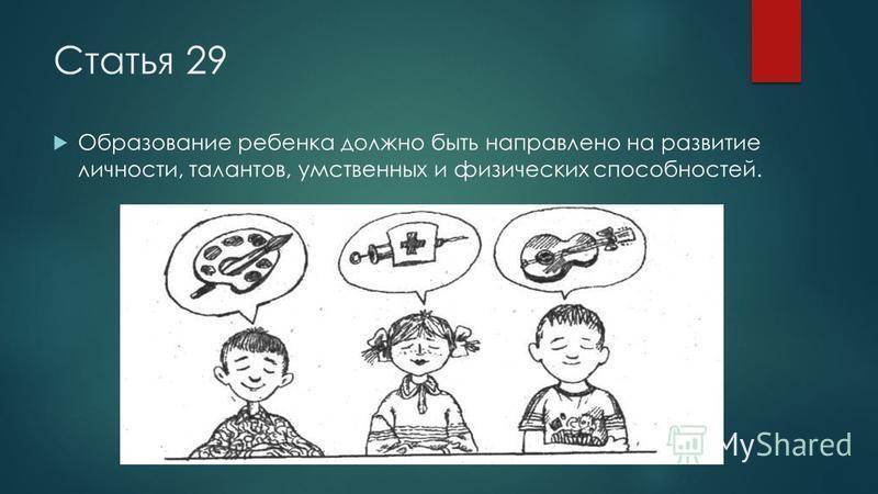 Статья 29 Образование ребенка должно быть направлено на развитие личности, талантов, умственных и физических способностей.