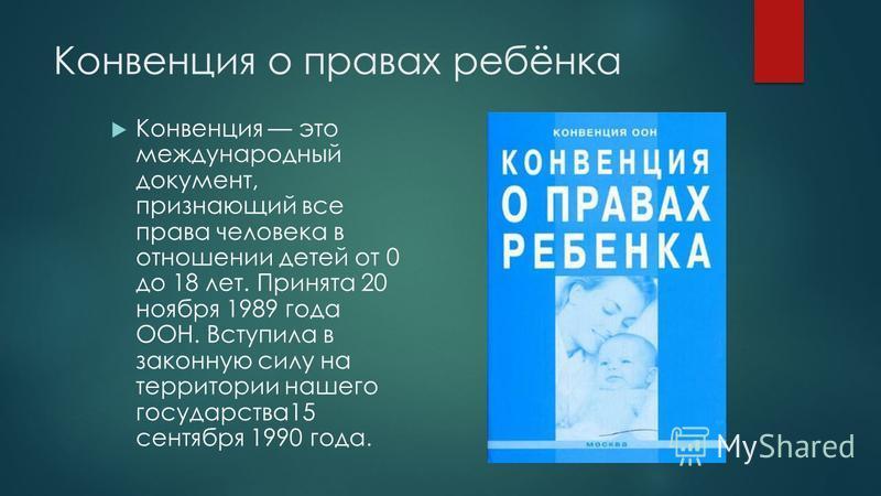 Конвенция о правах ребёнка Конвенция это международный документ, признающий все права человека в отношении детей от 0 до 18 лет. Принята 20 ноября 1989 года ООН. Вступила в законную силу на территории нашего государства 15 сентября 1990 года.
