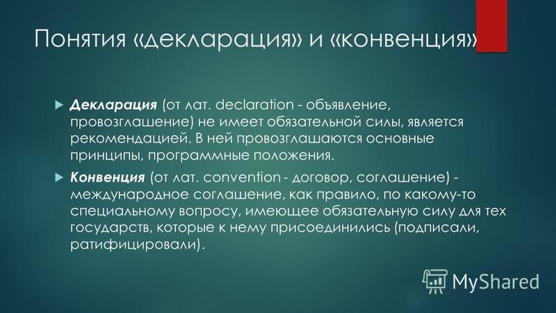 Понятия «декларация» и «конвенция» Декларация (от лат. declaration - объявление, провозглашение) не имеет обязательной силы, является рекомендацией. В ней провозглашаются основные принципы, программные положения. Конвенция (от лат. convention - дого