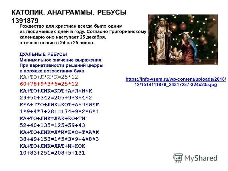 КАТОЛИК. АНАГРАММЫ. РЕБУСЫ 1391879 Рождество для христиан всегда было одним из любимейших дней в году. Согласно Григорианскому календарю оно наступает 25 декабря, а точнее ночью с 24 на 25 число. ДУАЛЬНЫЕ РЕБУСЫ Минимальное значение выражения. При ва