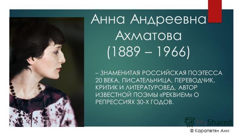 Анна Андреевна Ахматова (1889 – 1966) – ЗНАМЕНИТАЯ РОССИЙСКАЯ ПОЭТЕССА 20 ВЕКА, ПИСАТЕЛЬНИЦА, ПЕРЕВОДЧИК, КРИТИК И ЛИТЕРАТУРОВЕД. АВТОР ИЗВЕСТНОЙ ПОЭМЫ «РЕКВИЕМ» О РЕПРЕССИЯХ 30-Х ГОДОВ. © Карапетян Ани
