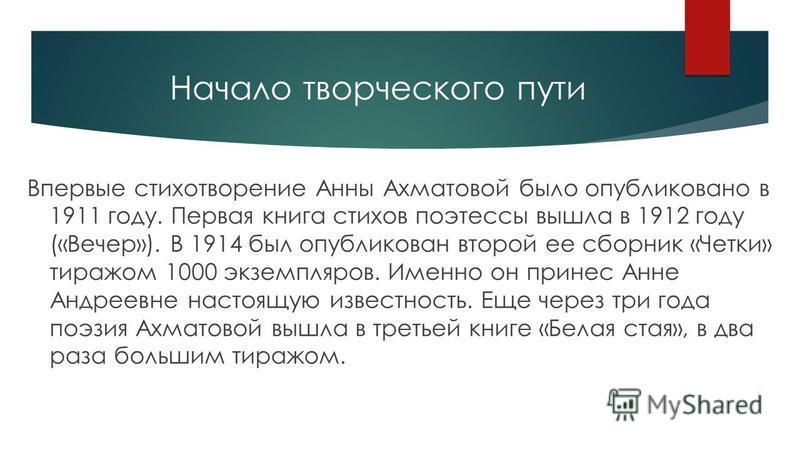 Начало творческого пути Впервые стихотворение Анны Ахматовой было опубликовано в 1911 году. Первая книга стихов поэтессы вышла в 1912 году («Вечер»). В 1914 был опубликован второй ее сборник «Четки» тиражом 1000 экземпляров. Именно он принес Анне Анд
