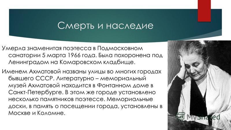 Смерть и наследие Умерла знаменитая поэтесса в Подмосковном санатории 5 марта 1966 года. Была похоронена под Ленинградом на Комаровском кладбище. Именем Ахматовой названы улицы во многих городах бывшего СССР. Литературно – мемориальный музей Ахматово