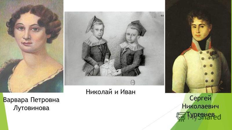 Варвара Петровна Лутовинова Сергей Николаевич Тургенев Николай и Иван