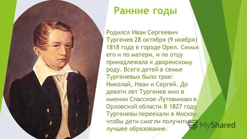 Ранние годы Родился Иван Сергеевич Тургенев 28 октября (9 ноября) 1818 года в городе Орел. Семья его и по матери, и по отцу принадлежала к дворянскому роду. Всего детей в семье Тургеневых было трое: Николай, Иван и Сергей. До девяти лет Тургенев жил