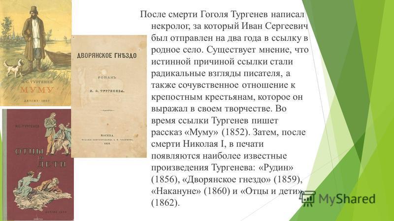 После смерти Гоголя Тургенев написал некролог, за который Иван Сергеевич был отправлен на два года в ссылку в родное село. Существует мнение, что истинной причиной ссылки стали радикальные взгляды писателя, а также сочувственное отношение к крепостны