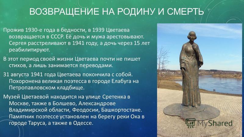 ВОЗВРАЩЕНИЕ НА РОДИНУ И СМЕРТЬ Прожив 1930-е года в бедности, в 1939 Цветаева возвращается в СССР. Её дочь и мужа арестовывают. Сергея расстреливают в 1941 году, а дочь через 15 лет реабилитируют. В этот период своей жизни Цветаева почти не пишет сти