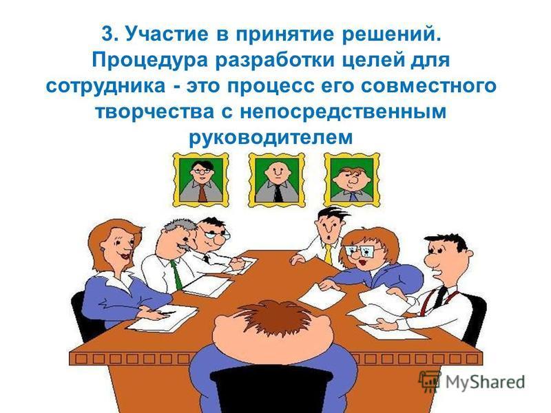 3. Участие в принятие решений. Процедура разработки целей для сотрудника - это процесс его совместного творчества с непосредственным руководителем