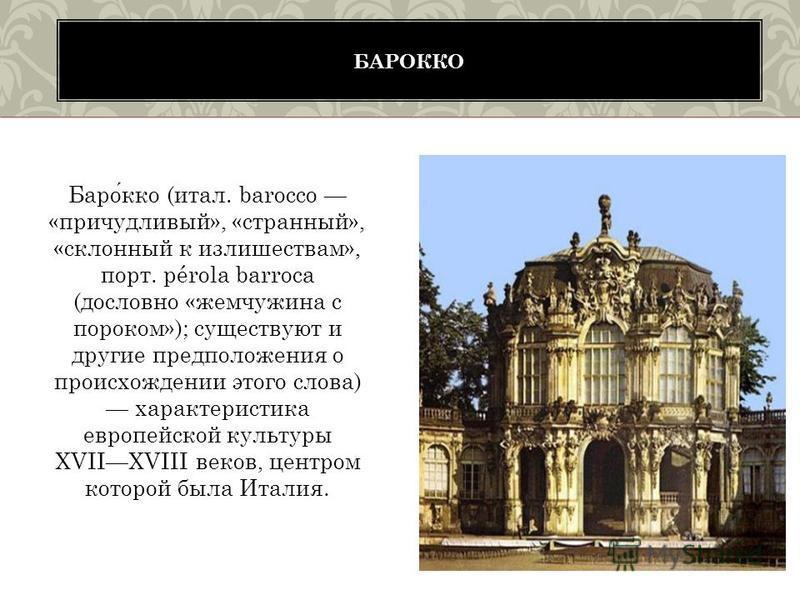 Барокко (итал. barocco «причудливый», «странный», «склонный к излишествам», порт. pérola barroca (дословно «жемчужина с пороком»); существуют и другие предположения о происхождении этого слова) характеристика европейской культуры XVIIXVIII веков, цен