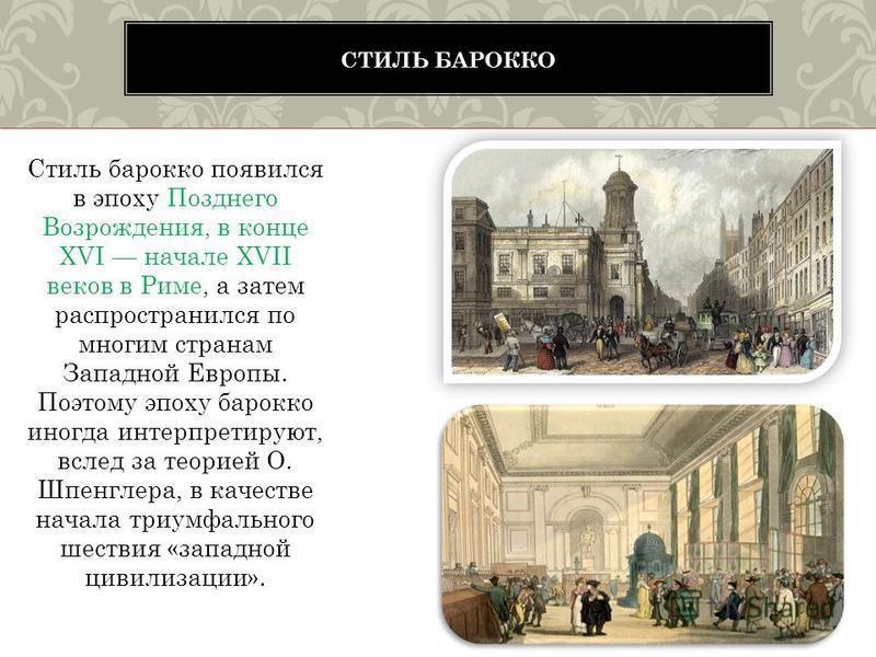 Стиль барокко появился в эпоху Позднего Возрождения, в конце XVI начале XVII веков в Риме, а затем распространился по многим странам Западной Европы. Поэтому эпоху барокко иногда интерпретируют, вслед за теорией О. Шпенглера, в качестве начала триумф