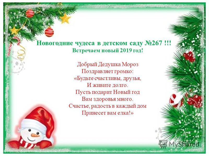 Новогодние чудеса в детском саду 267 !!! Встречаем новый 2019 год! Добрый Дедушка Мороз Поздравляет громко: «Будьте счастливы, друзья, И живите долго. Пусть подарит Новый год Вам здоровья много. Счастье, радость в каждый дом Принесет вам елка!»
