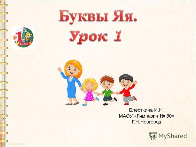 Блёсткина И.Н. МАОУ «Гимназия 80» Г.Н.Новгород