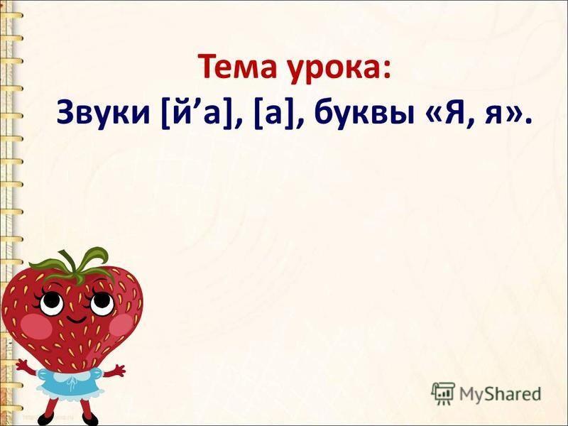 Тема урока: Звуки [йа], [а], буквы «Я, я».