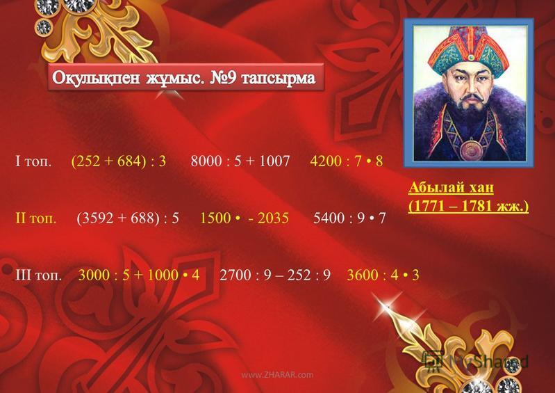 www.ZHARAR.com Абылай хан (1771 – 1781 жж.) І топ. (252 + 684) : 3 8000 : 5 + 1007 4200 : 7 8 ІІ топ. (3592 + 688) : 5 1500 - 2035 5400 : 9 7 ІІІ топ. 3000 : 5 + 1000 4 2700 : 9 – 252 : 9 3600 : 4 3