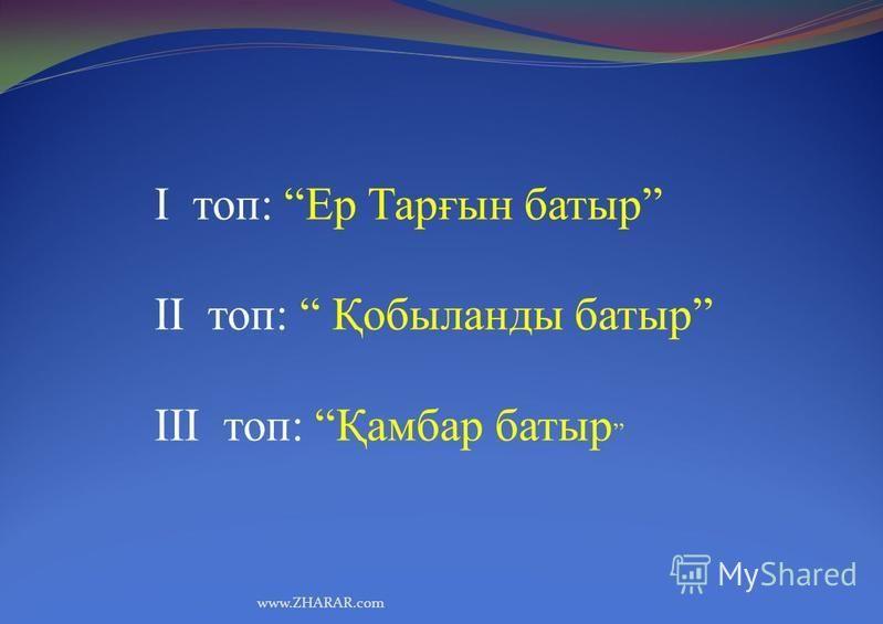 www.ZHARAR.com І топ: Ер Тарғын батыр ІІ топ: Қобыланды батыр ІІІ топ: Қамбар батыр