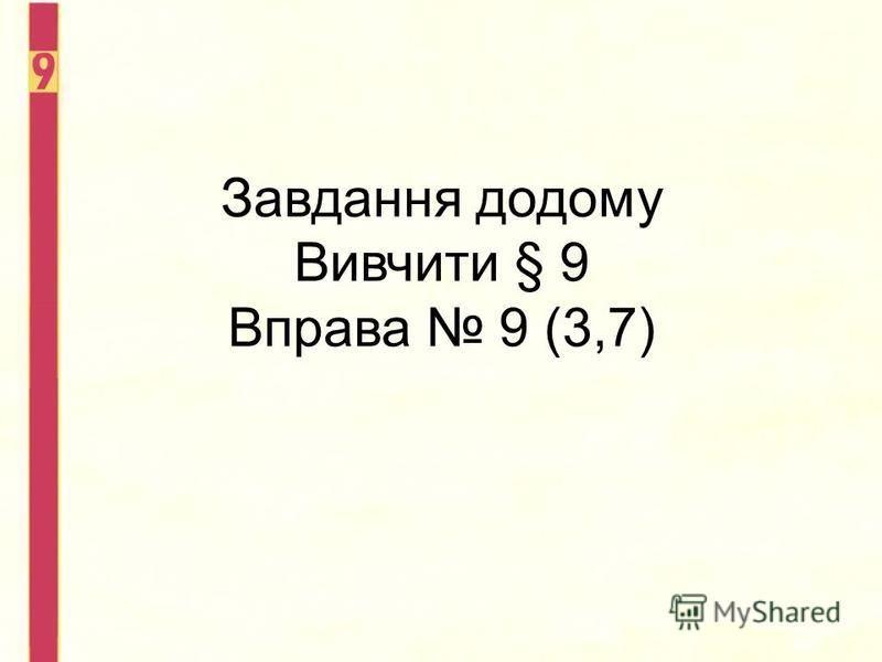 Завдання додому Вивчити § 9 Вправа 9 (3,7)