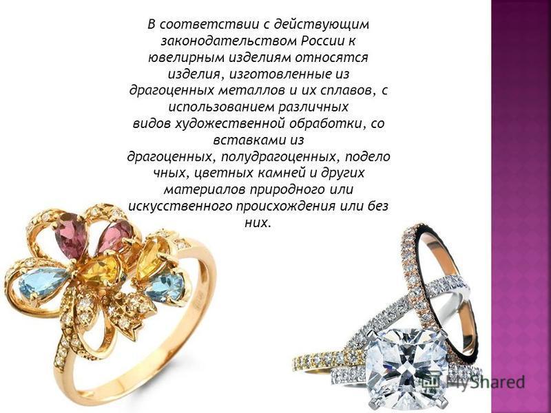 В соответствии с действующим законодательством России к ювелирным изделиям относятся изделия, изготовленные из драгоценных металлов и их сплавов, с использованием различных видов художественной обработки, со вставками из драгоценных, полудрагоценных,