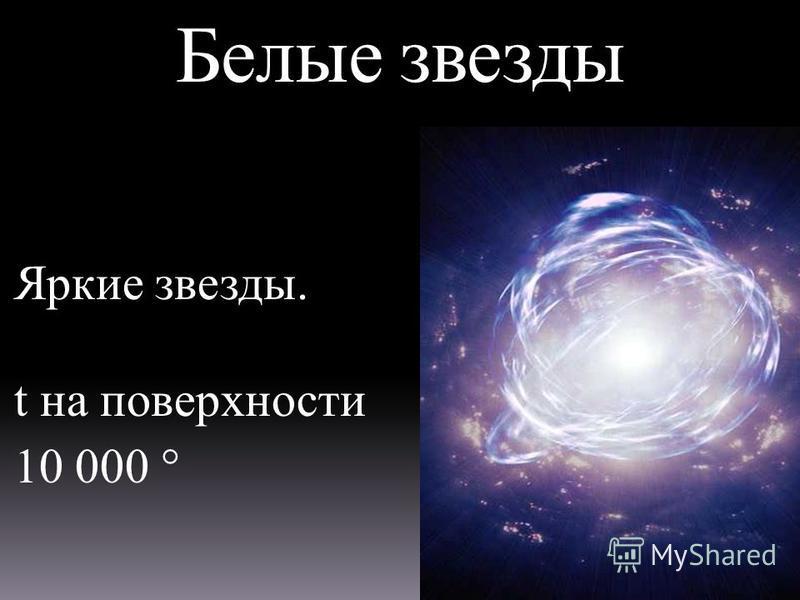 Белые звезды Яркие звезды. t на поверхности 10 000 °