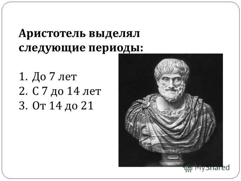 Аристотель выделял следующие периоды : 1. До 7 лет 2. С 7 до 14 лет 3. От 14 до 21