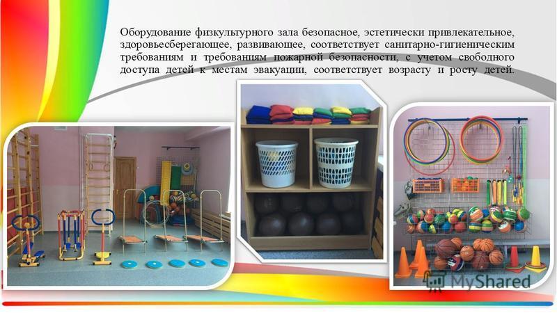 Оборудование физкультурного зала безопасное, эстетически привлекательное, здоровьесберегающее, развивающее, соответствует санитарно-гигиеническим требованиям и требованиям пожарной безопасности, с учетом свободного доступа детей к местам эвакуации, с