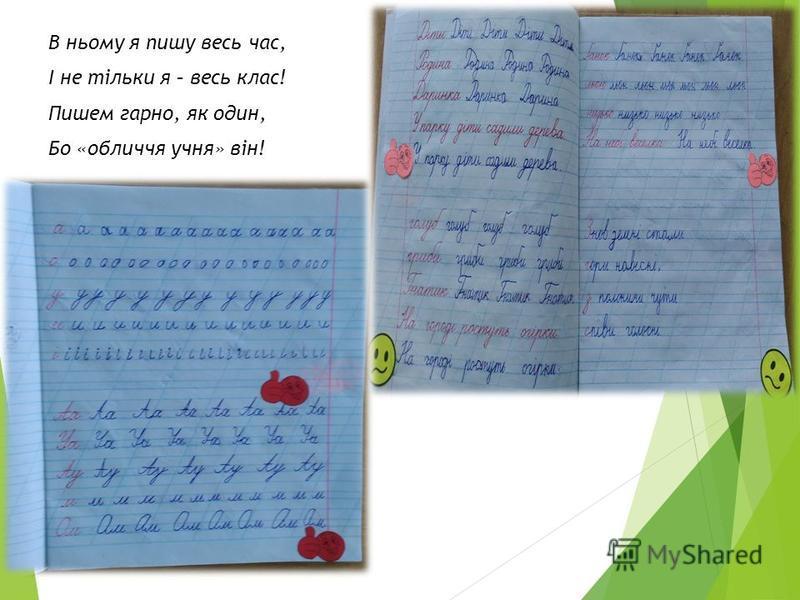 В ньому я пишу весь час, І не тільки я – весь клас! Пишем гарно, як один, Бо «обличчя учня» він!