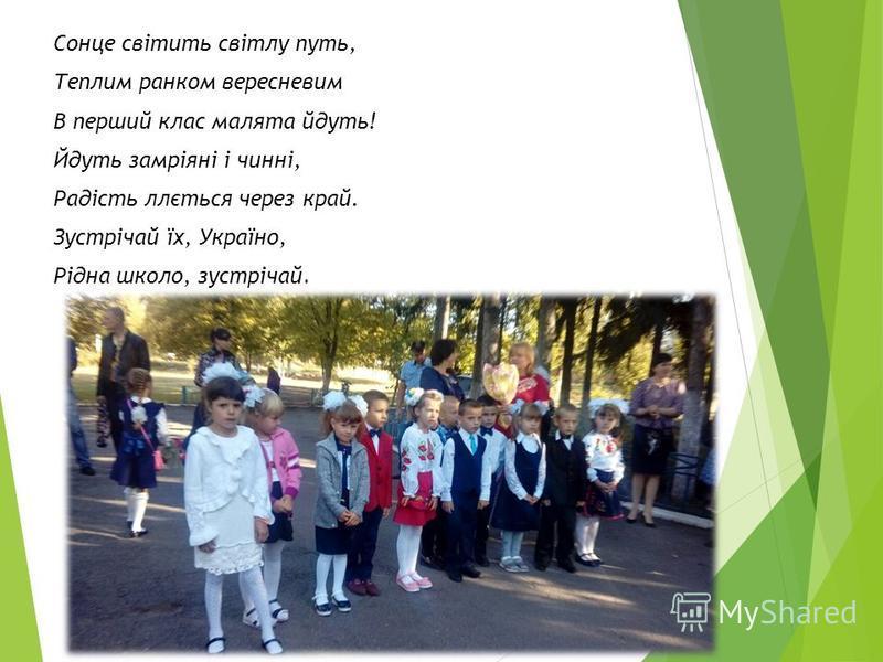 Сонце світить світлу путь, Теплим ранком вересневим В перший клас малята йдуть! Йдуть замріяні і чинні, Радість ллється через край. Зустрічай їх, Україно, Рідна школо, зустрічай.
