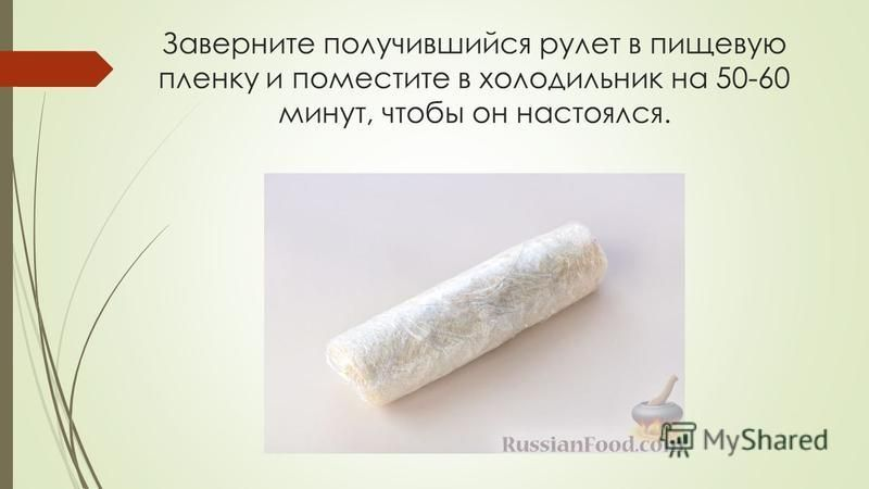 Заверните получившийся рулет в пищевую пленку и поместите в холодильник на 50-60 минут, чтобы он настоялся.