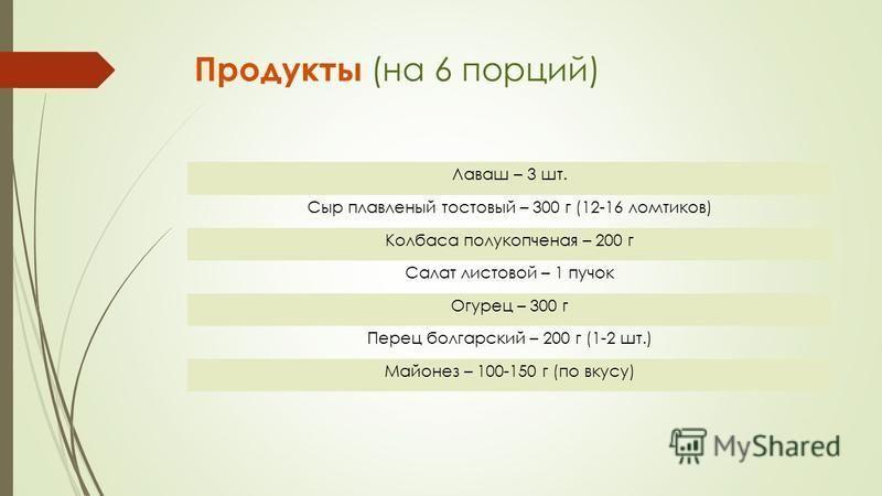 Продукты (на 6 порций) Лаваш – 3 шт. Сыр плавленый тестовый – 300 г (12-16 ломтиков) Колбаса полукопченая – 200 г Салат листовой – 1 пучок Огурец – 300 г Перец болгарский – 200 г (1-2 шт.) Майонез – 100-150 г (по вкусу)