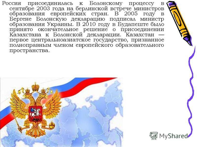 Россия присоединилась к Болонскому процессу в сентябре 2003 года на берлинской встрече министров образования европейских стран. В 2005 году в Бергене Болонскую декларацию подписал министр образования Украины. В 2010 году в Будапеште было принято окон
