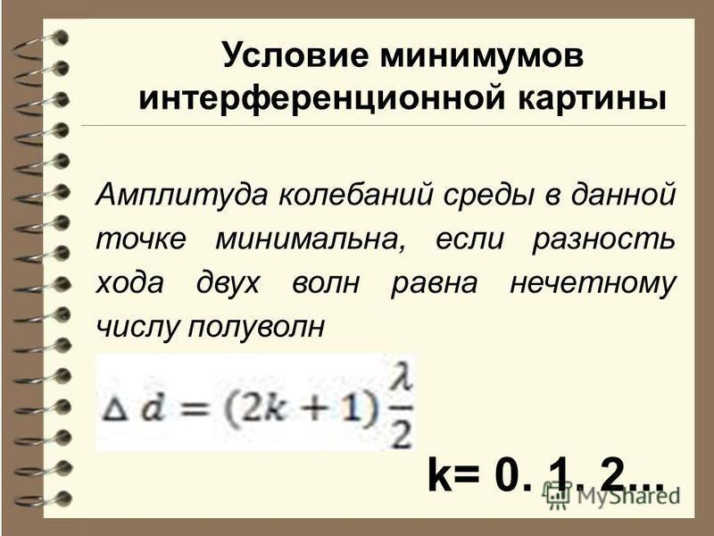 Условие минимумов интерференционной картины Амплитуда колебаний среды в данной точке минимальна, если разность хода двух волн равна нечетному числу полуволн k= 0. 1. 2...