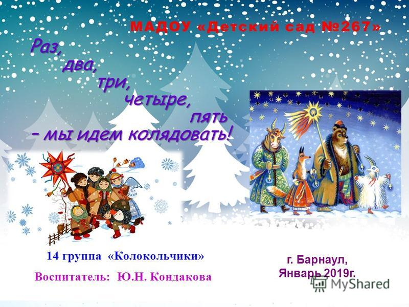 МАДОУ «Детский сад 267» г. Барнаул, Январь 2019 г. 14 группа «Колокольчики» Воспитатель: Ю.Н. Кондакова Раз, два, два, три, три, четыре, четыре, пять пять – мы идем колядовать!