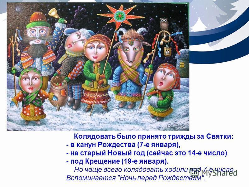 Колядовать было принято трижды за Святки: - в канун Рождества (7-е января), - на старый Новый год (сейчас это 14-е число) - под Крещение (19-е января). Но чаще всего колядовать ходили под 7-е число. Вспоминается Ночь перед Рождеством.