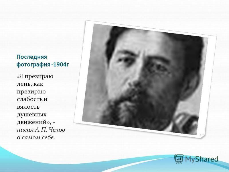 Последняя фотография -1904 г « Я презираю лень, как презираю слабость и вялость душевных движений», - писал А.П. Чехов о самом себе.