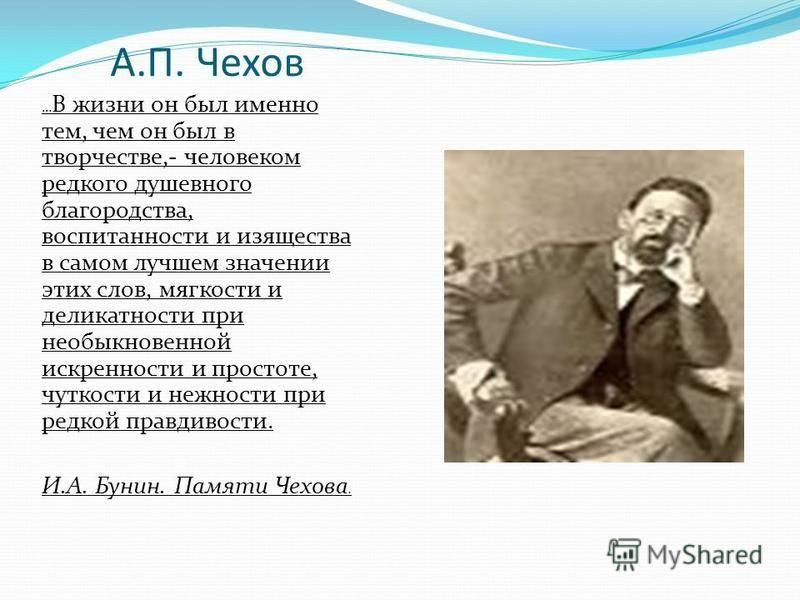 А.П. Чехов … В жизни он был именно тем, чем он был в творчестве,- человеком редкого душевного благородства, воспитанности и изящества в самом лучшем значении этих слов, мягкости и деликатности при необыкновенной искренности и простоте, чуткости и неж