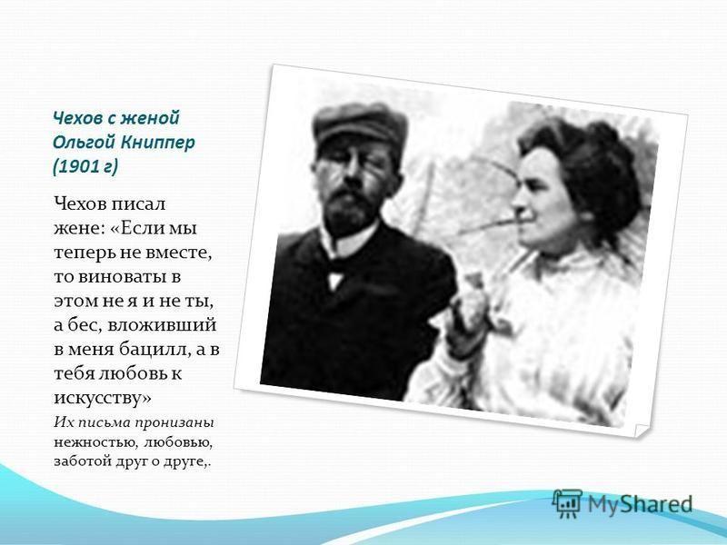 Чехов с женой Ольгой Книппер (1901 г) Чехов писал жене: «Если мы теперь не вместе, то виноваты в этом не я и не ты, а бес, вложивший в меня бацилл, а в тебя любовь к искусству» Их письма пронизаны нежностью, любовью, заботой друг о друге,.
