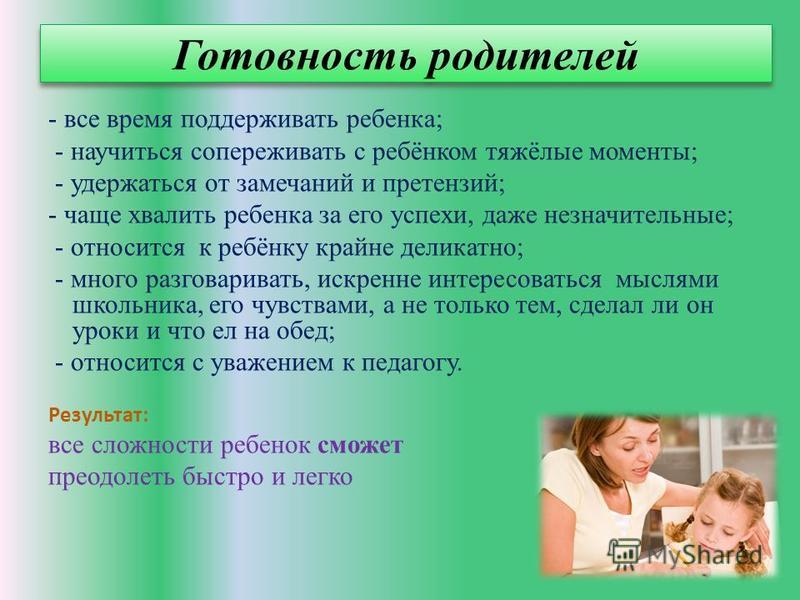 Готовность родителей - все время поддерживать ребенка; - научиться сопереживать с ребёнком тяжёлые моменты; - удержаться от замечаний и претензий; - чаще хвалить ребенка за его успехи, даже незначительные; - относится к ребёнку крайне деликатно; - мн
