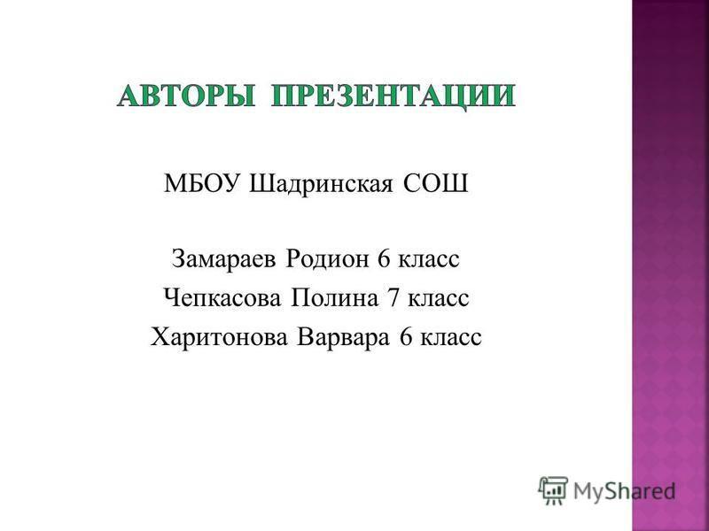 МБОУ Шадринская СОШ Замараев Родион 6 класс Чепкасова Полина 7 класс Харитонова Варвара 6 класс