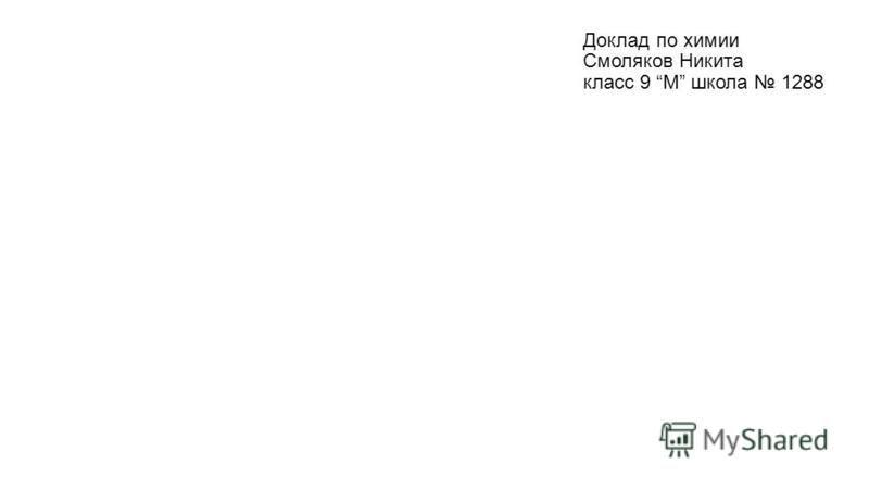 Доклад по химии Смоляков Никита класс 9 М школа 1288