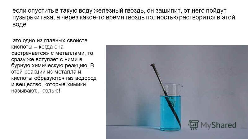 если опустить в такую воду железный гвоздь, он зашипит, от него пойдут пузырьки газа, а через какое-то время гвоздь полностью растворится в этой воде это одно из главных свойств кислоты – когда она «встречается» с металлами, то сразу же вступает с ни
