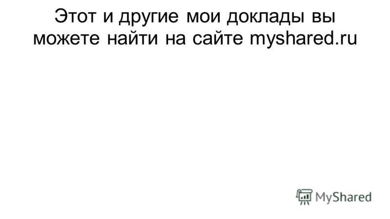 Этот и другие мои доклады вы можете найти на сайте myshared.ru