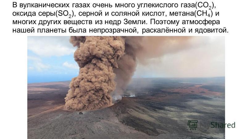 В вулканических газах очень много углекислого газа(CO 2 ), оксида серы(SO 2 ), серной и соляной кислот, метана(CH ) и многих других веществ из недр Земли. Поэтому атмосфера нашей планеты была непрозрачной, раскалённой и ядовитой.
