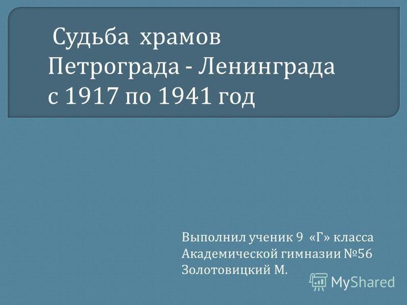 Выполнил ученик 9 « Г » класса Академической гимназии 56 Золотовицкий М. Судьба храмов Петрограда - Ленинграда с 1917 по 1941 год