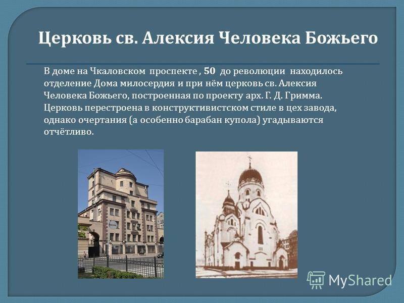 В доме на Чкаловском проспекте, 50 до революции находилось отделение Дома милосердия и при нём церковь св. Алексия Человека Божьего, построенная по проекту арх. Г. Д. Гримма. Церковь перестроена в конструктивистском стиле в цех завода, однако очертан